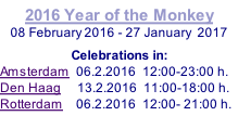 2016 Year of the Monkey 08 February 2016 - 27 January  2017  Celebrations in: Amsterdam  06.2.2016  12:00-23:00 h. Den Haag     13.2.2016  11:00-18:00 h. Rotterdam    06.2.2016  12:00- 21:00 h.