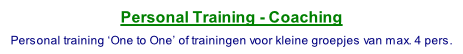Personal Training - Coaching  Personal training 'One to One' of trainingen voor kleine groepjes van max. 4 pers.