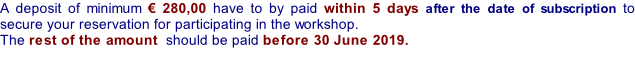 A deposit of minimum € 280,00 have to by paid within 5 days after the date of subscription to secure your reservation for participating in the workshop.  The rest of the amount  should be paid before 30 June 2019.