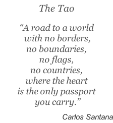 "The Tao  ""A road to a world  with no borders,  no boundaries,  no flags,  no countries,  where the heart  is the only passport  you carry.""   Carlos Santana"